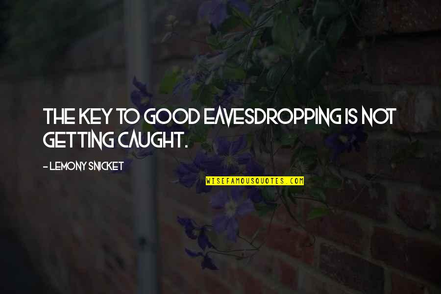 Getting Caught Up Quotes By Lemony Snicket: The key to good eavesdropping is not getting