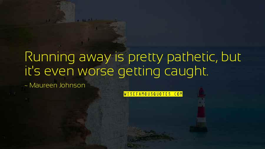 Getting Caught Up Quotes By Maureen Johnson: Running away is pretty pathetic, but it's even