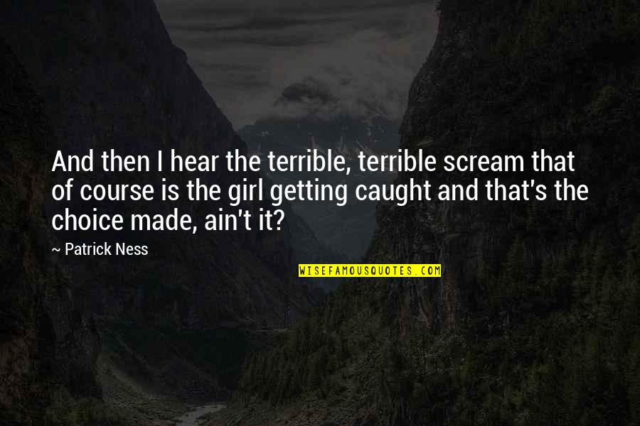 Getting Caught Up Quotes By Patrick Ness: And then I hear the terrible, terrible scream