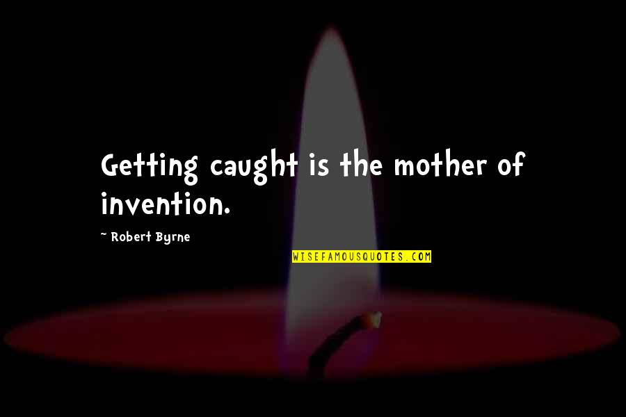 Getting Caught Up Quotes By Robert Byrne: Getting caught is the mother of invention.