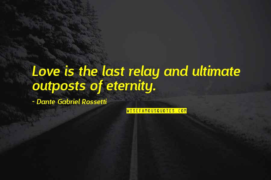 Getting Excited Quotes By Dante Gabriel Rossetti: Love is the last relay and ultimate outposts
