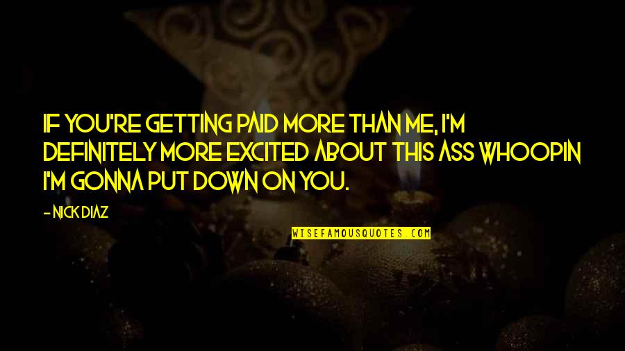 Getting Excited Quotes By Nick Diaz: If you're getting paid more than me, I'm