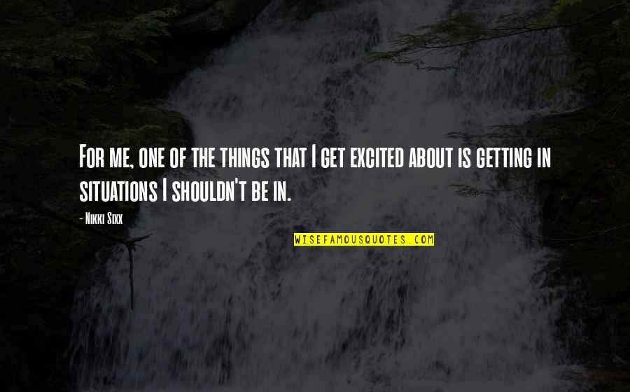 Getting Excited Quotes By Nikki Sixx: For me, one of the things that I