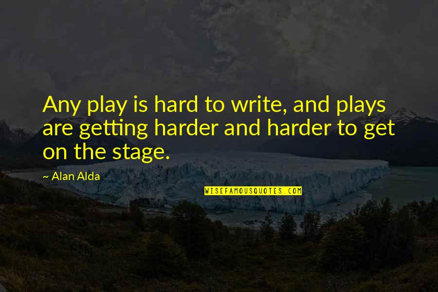 Getting Harder Quotes By Alan Alda: Any play is hard to write, and plays