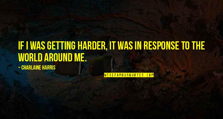 Getting Harder Quotes By Charlaine Harris: If I was getting harder, it was in