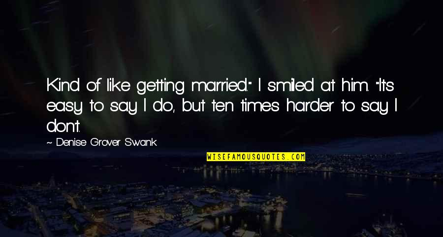 "Getting Harder Quotes By Denise Grover Swank: Kind of like getting married."" I smiled at"