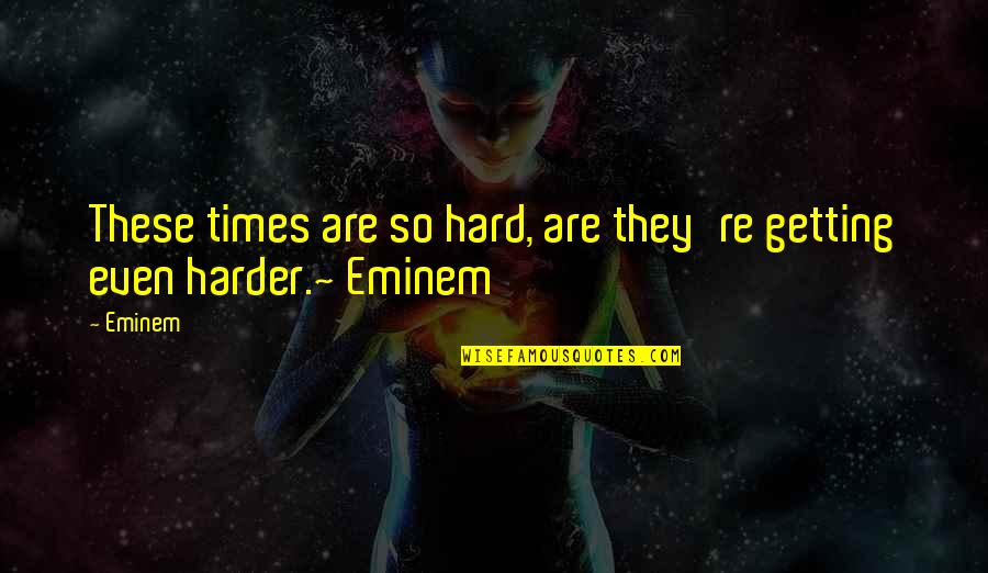 Getting Harder Quotes By Eminem: These times are so hard, are they're getting