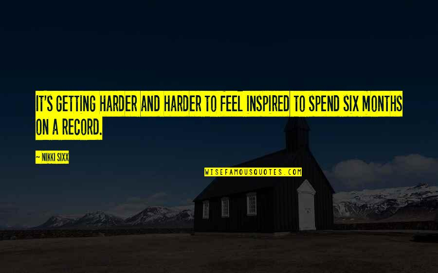 Getting Harder Quotes By Nikki Sixx: It's getting harder and harder to feel inspired