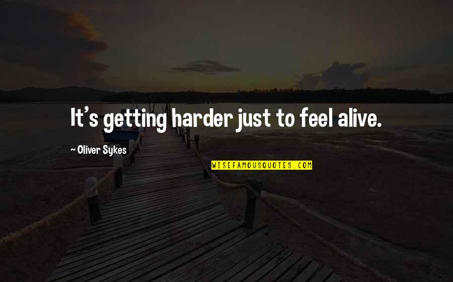 Getting Harder Quotes By Oliver Sykes: It's getting harder just to feel alive.