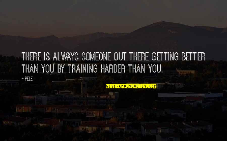 Getting Harder Quotes By Pele: There is always someone out there getting better