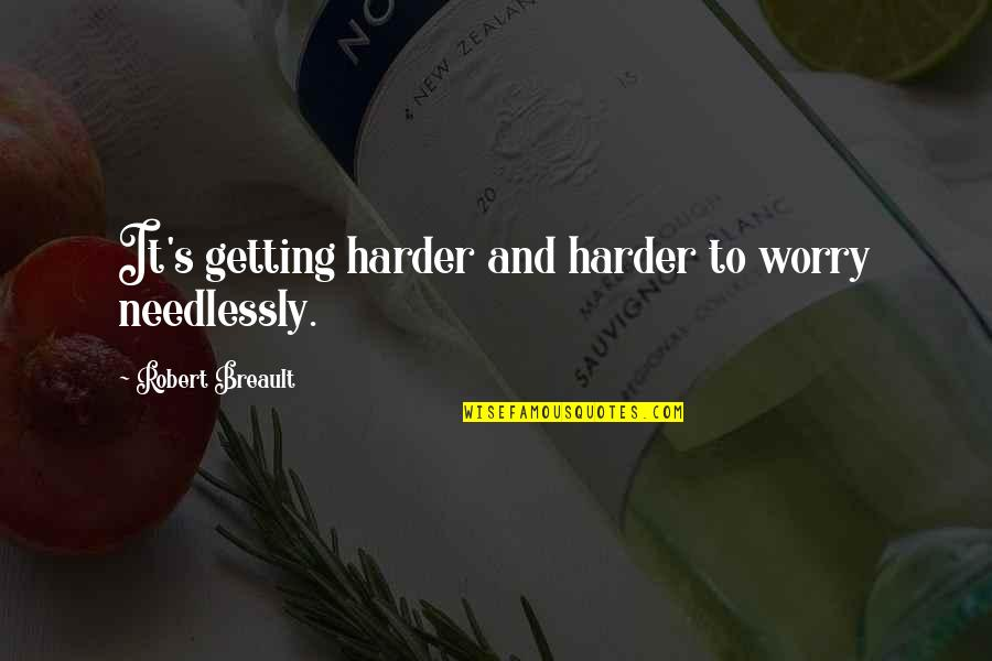 Getting Harder Quotes By Robert Breault: It's getting harder and harder to worry needlessly.