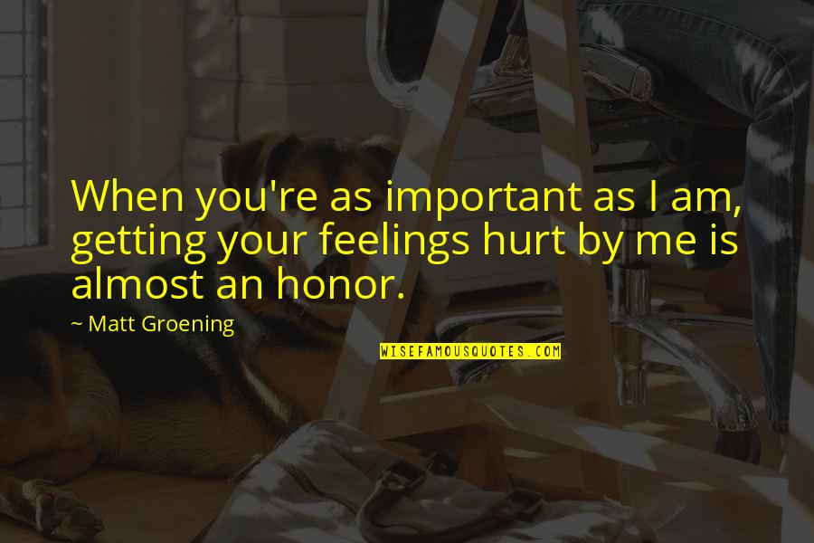 Getting Hurt Feelings Quotes By Matt Groening: When you're as important as I am, getting