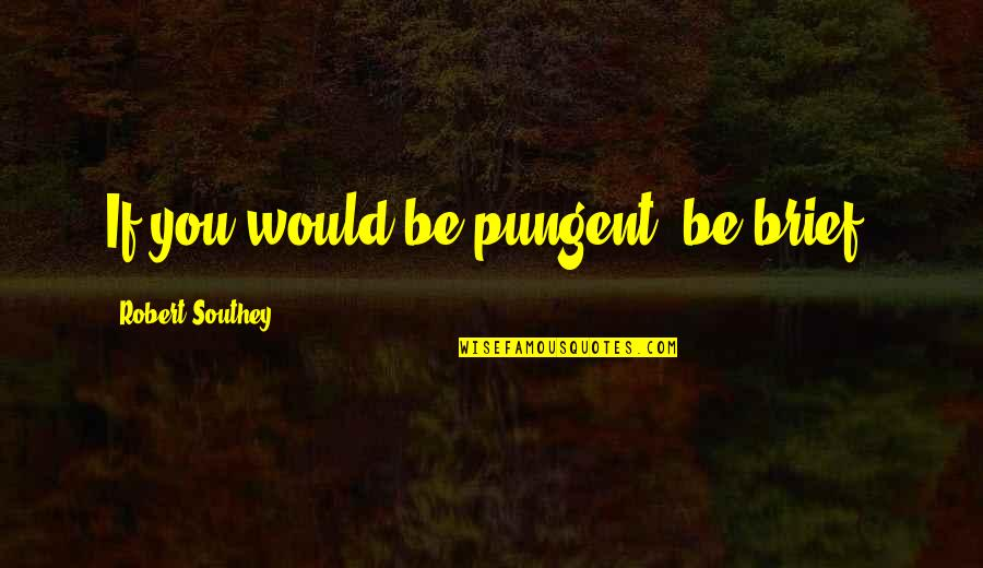 Getting Hurt Feelings Quotes By Robert Southey: If you would be pungent, be brief.