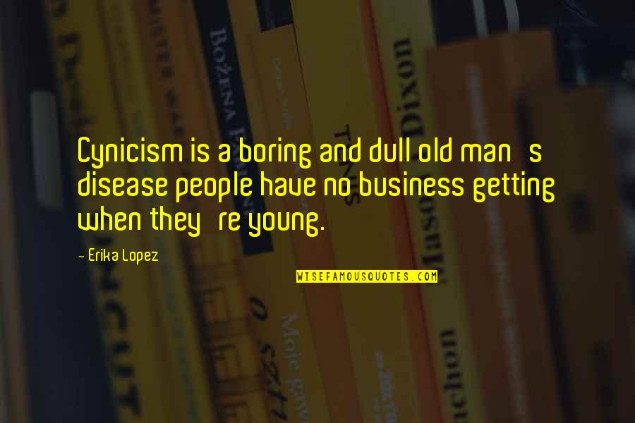 Getting Into People's Business Quotes By Erika Lopez: Cynicism is a boring and dull old man's