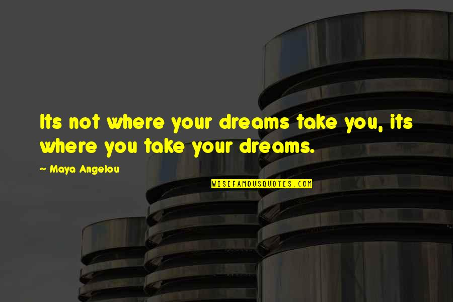 Getting Into People's Business Quotes By Maya Angelou: Its not where your dreams take you, its