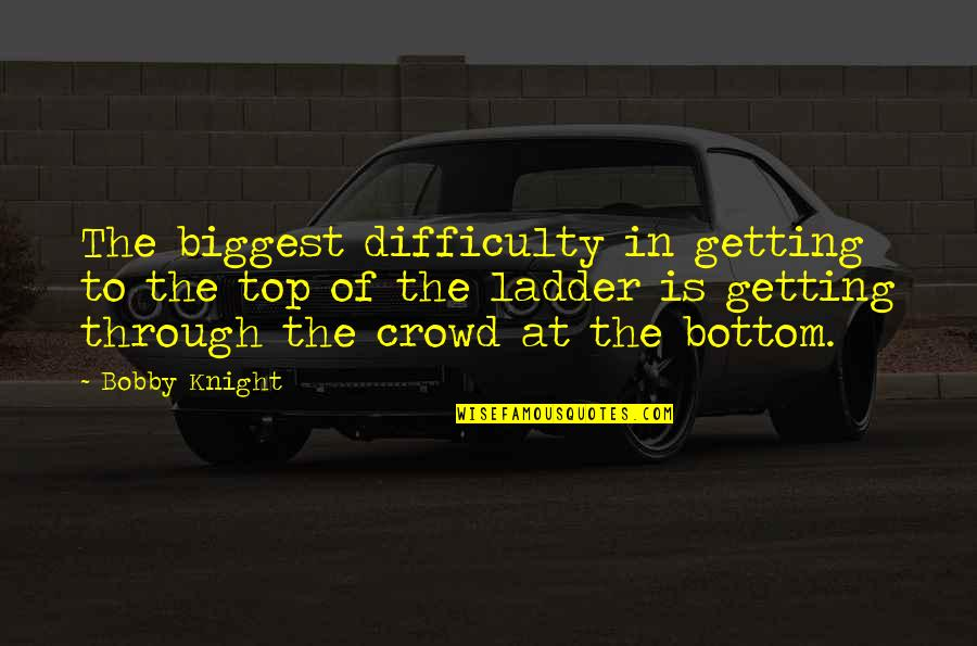 Getting It On Your Own Quotes By Bobby Knight: The biggest difficulty in getting to the top