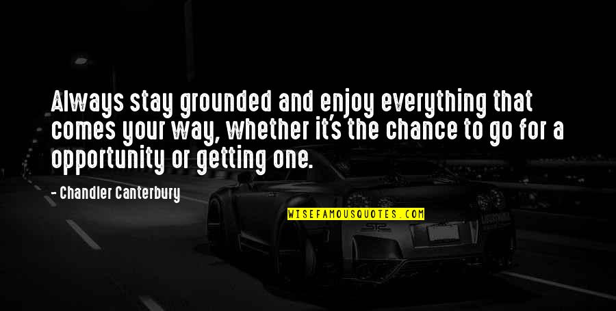 Getting It On Your Own Quotes By Chandler Canterbury: Always stay grounded and enjoy everything that comes