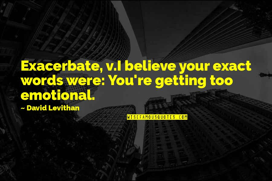 Getting It On Your Own Quotes By David Levithan: Exacerbate, v.I believe your exact words were: You're