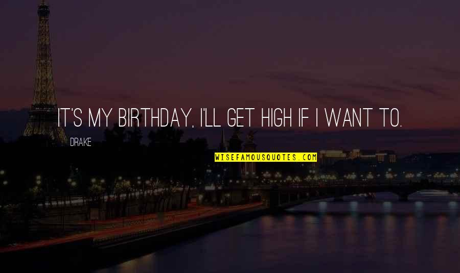 Getting It On Your Own Quotes By Drake: It's my birthday, I'll get high if I