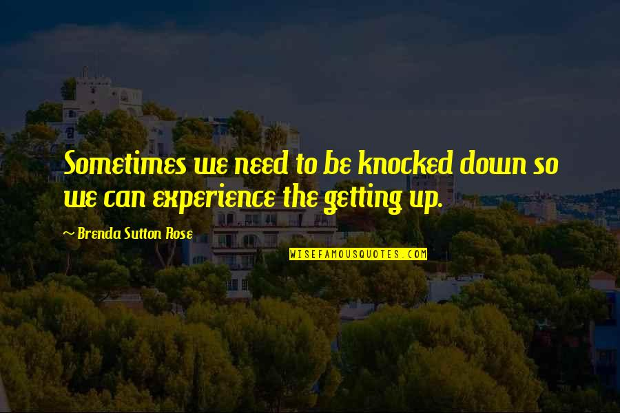Getting Knocked Down Quotes By Brenda Sutton Rose: Sometimes we need to be knocked down so