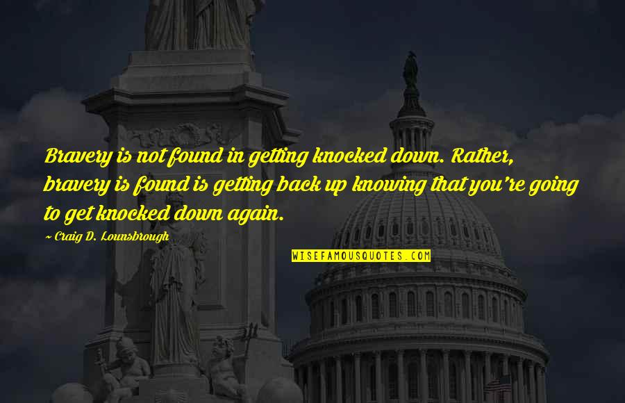 Getting Knocked Down Quotes By Craig D. Lounsbrough: Bravery is not found in getting knocked down.