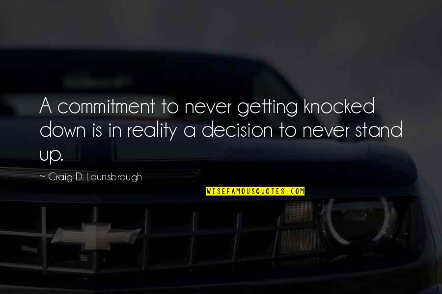 Getting Knocked Down Quotes By Craig D. Lounsbrough: A commitment to never getting knocked down is