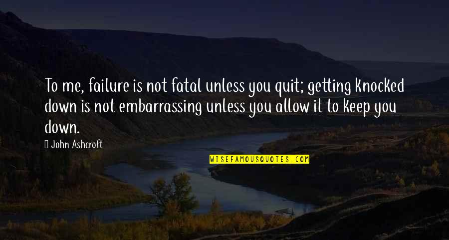 Getting Knocked Down Quotes By John Ashcroft: To me, failure is not fatal unless you