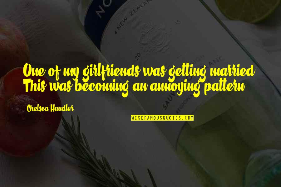 Getting Married Funny Quotes By Chelsea Handler: One of my girlfriends was getting married. This