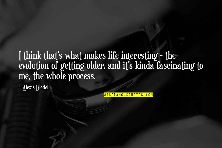 Getting On With Life Quotes By Alexis Bledel: I think that's what makes life interesting -