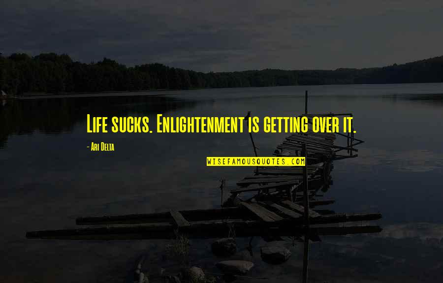 Getting On With Life Quotes By Ari Delta: Life sucks. Enlightenment is getting over it.