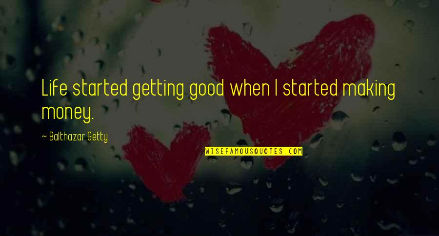 Getting On With Life Quotes By Balthazar Getty: Life started getting good when I started making