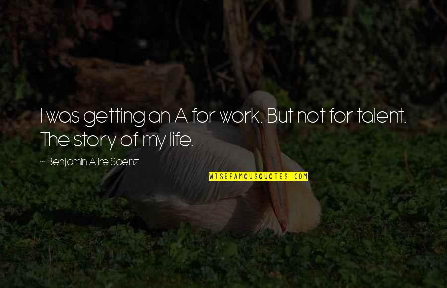 Getting On With Life Quotes By Benjamin Alire Saenz: I was getting an A for work. But