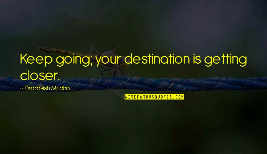 Getting On With Life Quotes By Debasish Mridha: Keep going; your destination is getting closer.