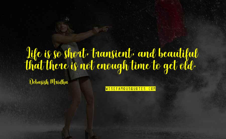 Getting On With Life Quotes By Debasish Mridha: Life is so short, transient, and beautiful that