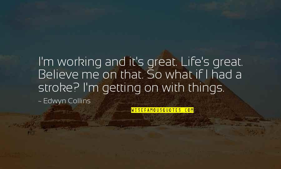 Getting On With Life Quotes By Edwyn Collins: I'm working and it's great. Life's great. Believe