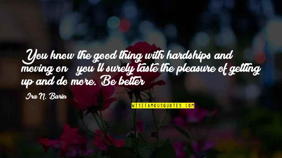Getting On With Life Quotes By Ira N. Barin: You know the good thing with hardships and