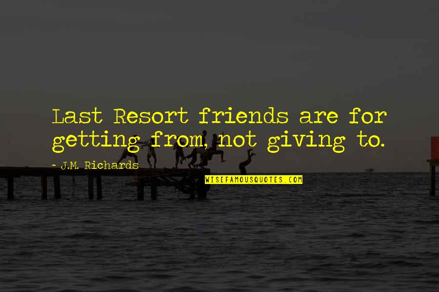 Getting On With Life Quotes By J.M. Richards: Last Resort friends are for getting from, not