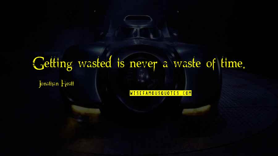 Getting On With Life Quotes By Jonathan Heatt: Getting wasted is never a waste of time.