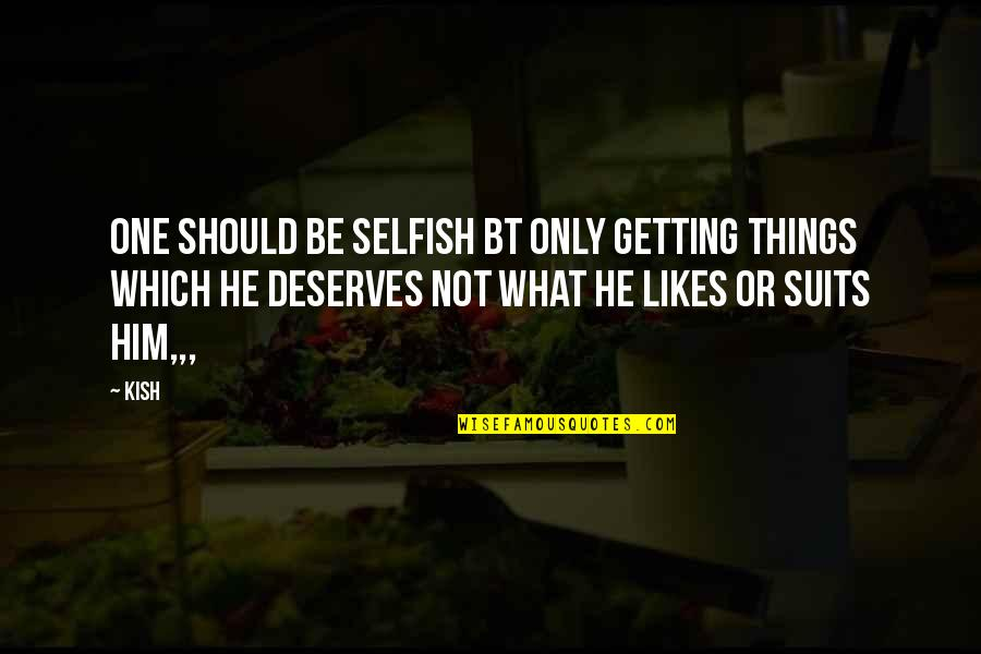 Getting On With Life Quotes By Kish: One should be selfish bt only getting things