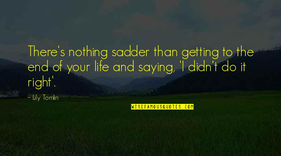 Getting On With Life Quotes By Lily Tomlin: There's nothing sadder than getting to the end