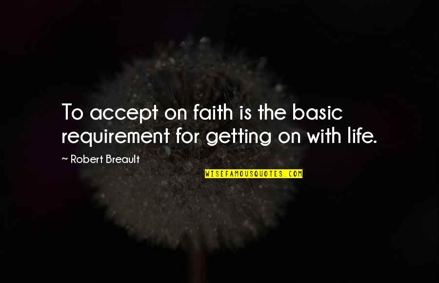 Getting On With Life Quotes By Robert Breault: To accept on faith is the basic requirement
