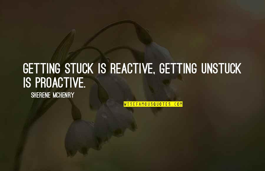 Getting On With Life Quotes By Sherene McHenry: Getting stuck is reactive, getting unstuck is proactive.