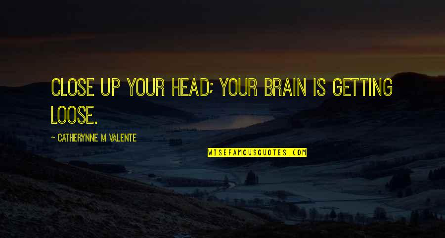 Getting Out Of Your Head Quotes By Catherynne M Valente: Close up your head; your brain is getting