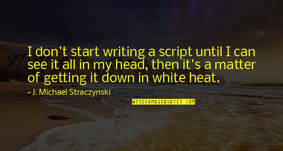 Getting Out Of Your Head Quotes By J. Michael Straczynski: I don't start writing a script until I
