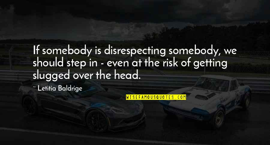 Getting Out Of Your Head Quotes By Letitia Baldrige: If somebody is disrespecting somebody, we should step