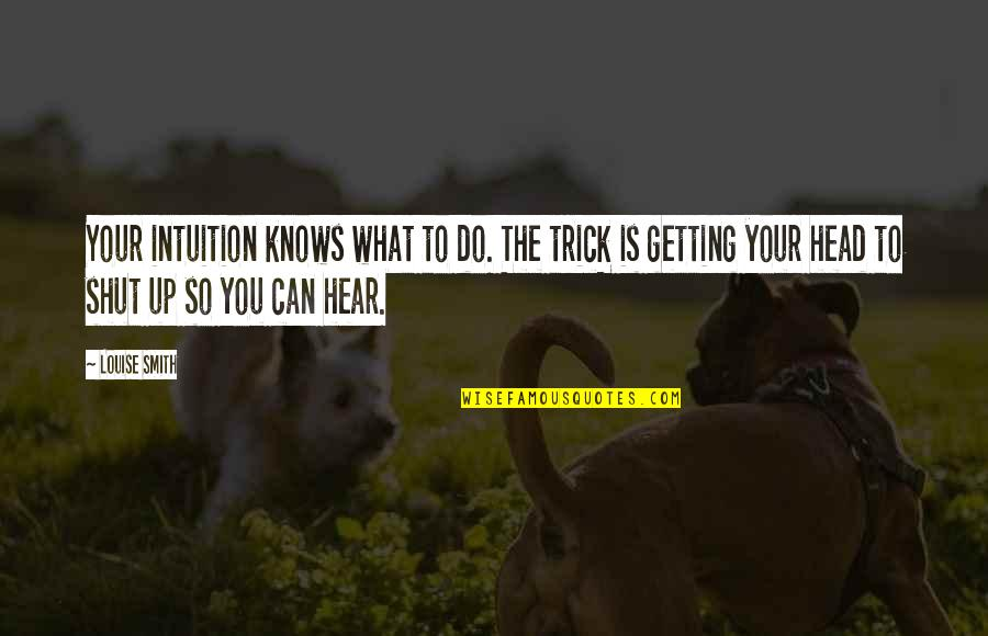 Getting Out Of Your Head Quotes By Louise Smith: Your intuition knows what to do. The trick