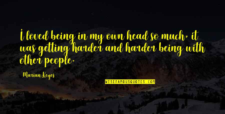 Getting Out Of Your Head Quotes By Marian Keyes: I loved being in my own head so