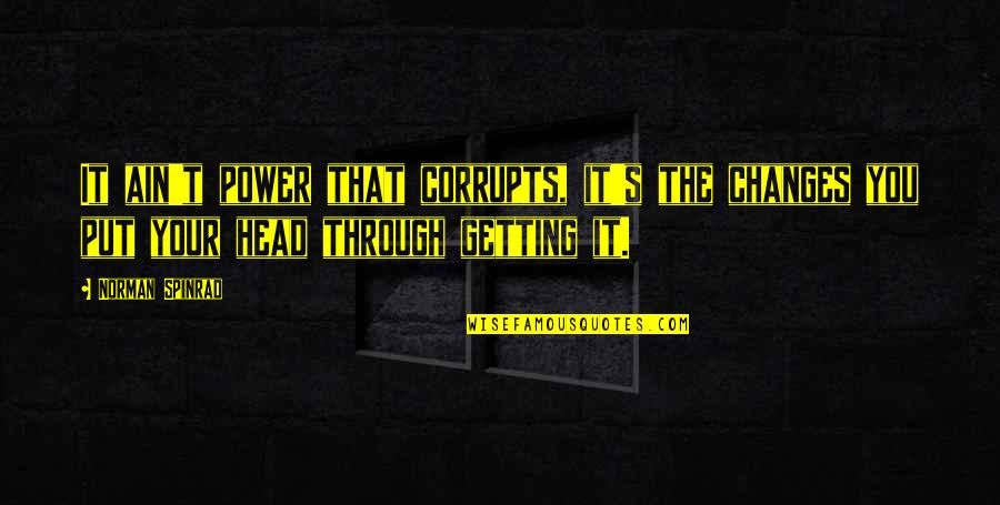 Getting Out Of Your Head Quotes By Norman Spinrad: It ain't power that corrupts, it's the changes