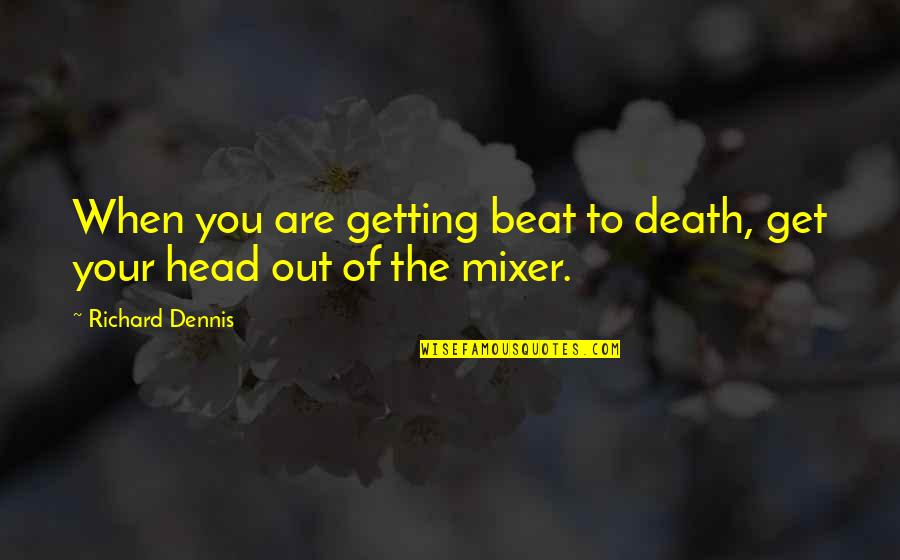Getting Out Of Your Head Quotes By Richard Dennis: When you are getting beat to death, get