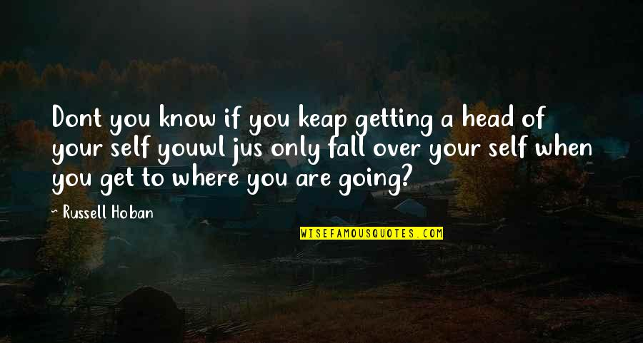 Getting Out Of Your Head Quotes By Russell Hoban: Dont you know if you keap getting a
